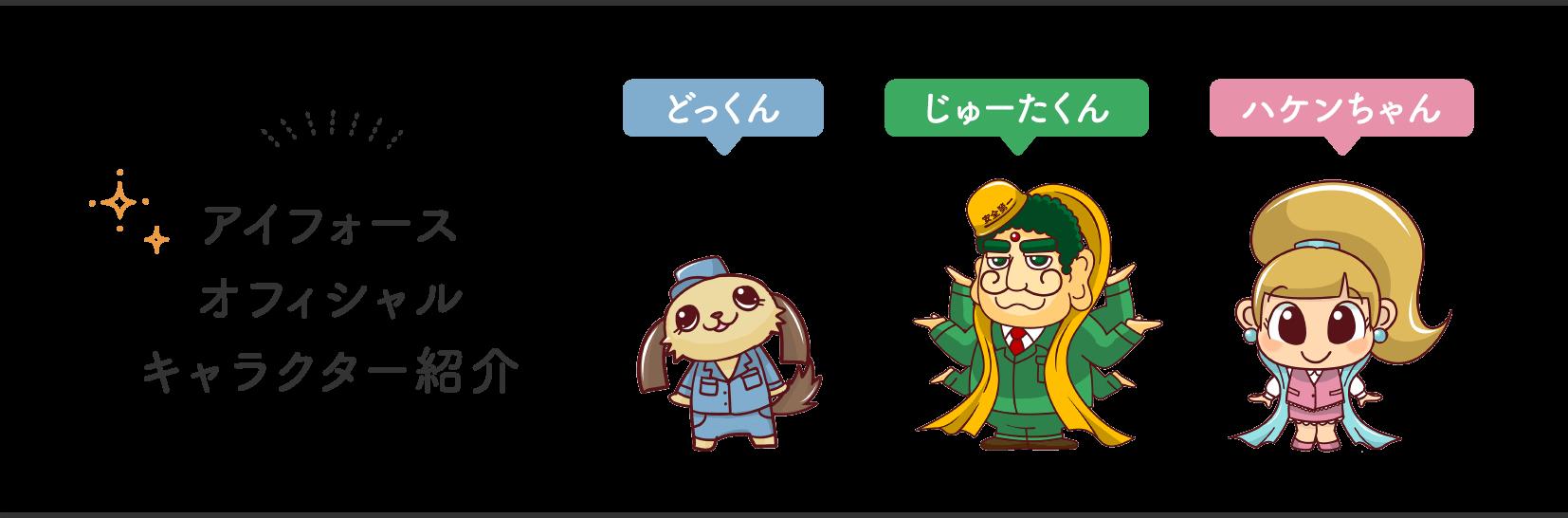 アイフォースオフィシャルキャラクター紹介 / どっくん・じゅーたくん・ハケンちゃん